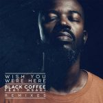 Black Coffee, Msaki – Wish You Were Here – Remixes