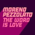 Moreno Pezzolato – The Word Is Love