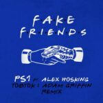 PS1, Alex Hosking – Fake Friends (Tobtok & Adam Griffin Remix)