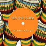 Roland Clark – Wanna Get Ya