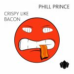 Phill Prince – Crispy Like Bacon