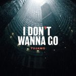 Tujamo – I Don't Wanna Go