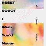 Reset Robot – I Wish You'd Never