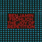 Benjamin Fröhlich – The Joy of Repetition