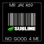 K69, Mr Jay – No good 4 me