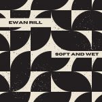Ewan Rill – Soft and Wet