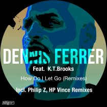 Dennis Ferrer, K.T. Brooks – How Do I Let Go (Remixes)