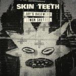 Skin Teeth – Jay's Basement